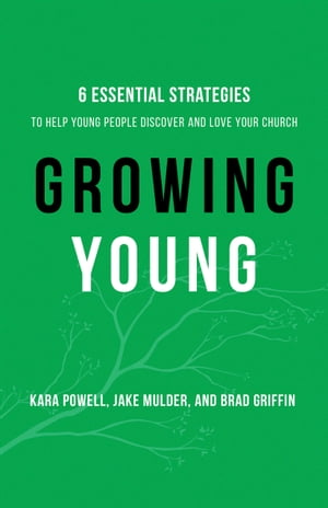 Growing Young Six Essential Strategies to Help Young People Discover and Love Your Church