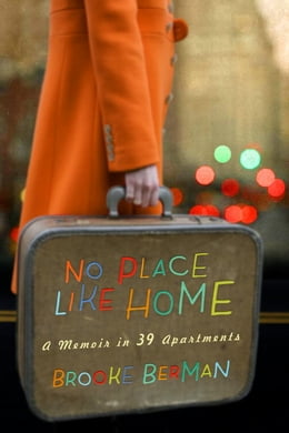 Book No Place Like Home: A Memoir in 39 Apartments by Brooke Berman