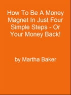 How To Be A Money Magnet In Just Four Simple Steps - Or Your Money Back! by Editorial Team Of MPowerUniversity.com