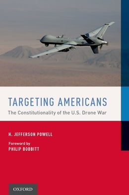 Book Targeting Americans: The Constitutionality of the U.S. Drone War by H. Jefferson Powell