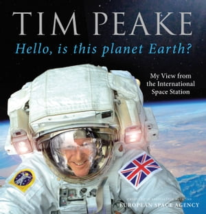 Hello,  is this planet Earth? My View from the International Space Station (Official Tim Peake Book)