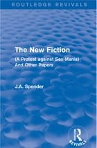 The New Fiction: (A Protest against Sex-Mania) And Other Papers by J.A. Spender