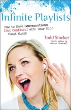 Infinite Playlists: How to Have Conversations (Not Conflict) with Your Kids About Music by Todd Stocker