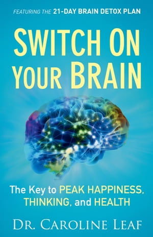 Switch On Your Brain The Key to Peak Happiness,  Thinking,  and Health