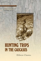 Hunting Trips in the Caucasus. by Elim Demidoff.