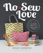 No-Sew Love: Fifty Fun Projects to Make Without a Needle and Thread by Ashley Johnston