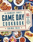 The Hungry Fan's Game Day Cookbook: 165 Recipes for Eating, Drinking & Watching Sports by Daina Falk