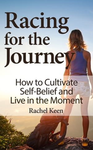 Racing for the Journey: How to Cultivate Self-Belief and Live in the Moment