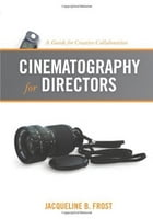 Cinematography for Directors: A Guide for Creative Collaboration by Jacqueline Frost