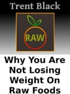Why You Are Not Losing Weight On Raw Foods: Hunger Control by Trent Black