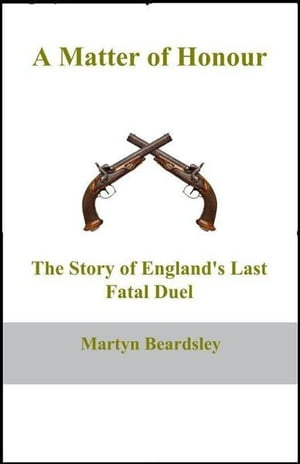 A Matter of Honour The Story of England's Last Fatal Duel