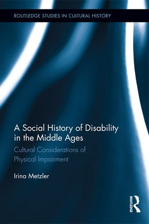 A Social History of Disability in the Middle Ages Cultural Considerations of Physical Impairment