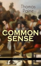COMMON SENSE (Political Classics Series): Advocating Independence to People in the Thirteen Colonies - Addressed to the Inhabitants of America by Thomas Paine