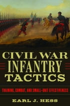 Civil War Infantry Tactics: Training, Combat, and Small-Unit Effectiveness by Earl J. Hess