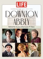 LIFE Downton Abbey: Behind the Scenes of the Iconic TV Show by Editors of Life
