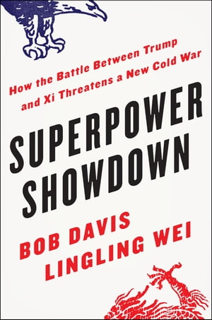 Superpower Showdown: How the Battle Between Trump and Xi Threatens a New Cold War by Bob Davis