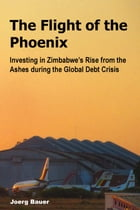 The Flight of the Phoenix: Investing in Zimbabwe's Rise from the Ashes during the Global Debt Crisis by Joerg Bauer