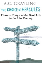 The Choice Of Hercules: Pleasure, Duty And The Good Life In The 21st Century by A.C. Grayling
