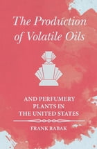 The Production of Volatile Oils and Perfumery Plants in the United States by Frank Rabak