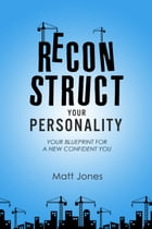 Reconstruct Your Personality (US Version): Your Blueprint For A New Confident You by Matt Jones