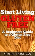 1230000201087 - Simone Donovan: Start Living Gluten Free A Beginners Guide to a Gluten Free Diet - Knjiga