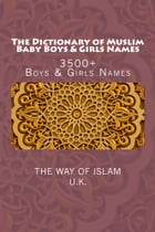 The Dictionary of Muslim Baby Boys & Girls Names: 3500+ Boys & Girls Names by The Way of Islam, UK