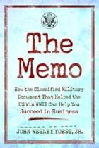 The Memo: How the Classified Military Document That Helped the U.S. Win WWII Can Help You Succeed in Business by John Wesley Yoest, Jr.