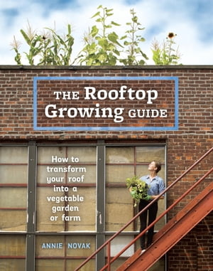 The Rooftop Growing Guide How to Transform Your Roof into a Vegetable Garden or Farm