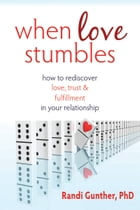 When Love Stumbles: How to Rediscover Love, Trust, and Fulfillment in your Relationship by Randi Gunther, PhD