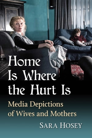 Home Is Where the Hurt Is: Media Depictions of Wives and Mothers