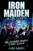 Iron Maiden: In the Studio: The Stories Behind Every Album by Jake Brown