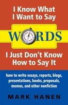 Words - I Know What I Want To Say - I Just Don't Know How To Say It: How To Write Essays, Reports, Blogs, Presentations, Books, Proposals, Memos, And  by Mark Hanen