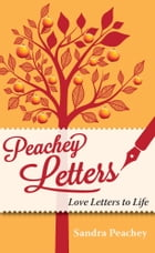 Peachey Letters: Love Letters to Life by Sandra Peachey