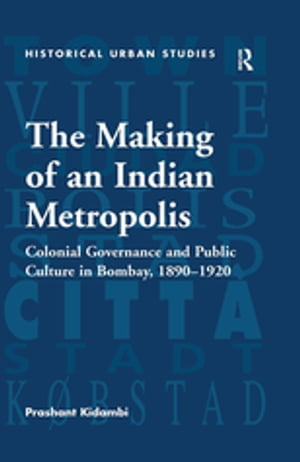 The Making of an Indian Metropolis Colonial Governance and Public Culture in Bombay,  1890-1920