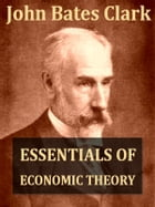Essentials Of Economic Theory as Applied to Modern Problems of Industry and Public Policy [Illustrated] by John Bates Clark