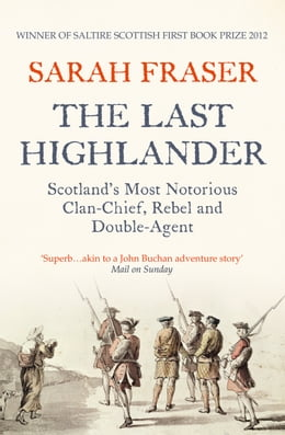 Book The Last Highlander: Scotland's Most Notorious Clan Chief, Rebel & Double Agent by Sarah Fraser