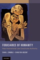 Fiduciaries of Humanity: How International Law Constitutes Authority by Evan J. Criddle