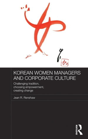 Korean Women Managers and Corporate Culture Challenging Tradition,  Choosing Empowerment,  Creating Change
