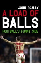 A Load of Balls: Football's Funny Side by John Scally