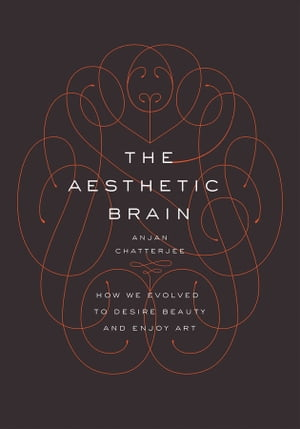 The Aesthetic Brain How We Evolved to Desire Beauty and Enjoy Art