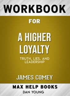 Workbook for A Higher Loyalty: Truth, Lies, and Leadership by James Comey