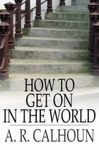 How to Get on in the World: A Ladder to Practical Success by A. R. Calhoun