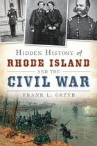 Hidden History of Rhode Island and the Civil War by Frank L. Grzyb