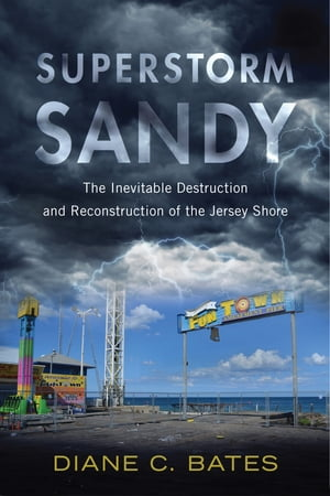 Superstorm Sandy The Inevitable Destruction and Reconstruction of the Jersey Shore