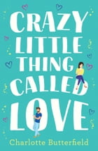 Crazy Little Thing Called Love: The perfect laugh out loud romantic comedy you won't be able to put down by Charlotte Butterfield