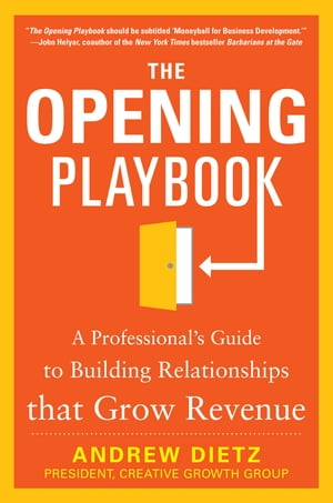 The Opening Playbook: A Professional?s Guide to Building Relationships that Grow Revenue A Professional's Guide to Building Relationships that Grow Re