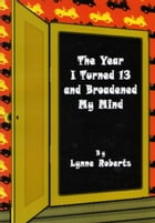 The Year I Turned Thirteen and Broadened my Mind by Lynne Roberts