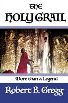 The Holy Grail: More Than a Legend by Robert B. Gregg