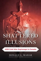 Shattered Illusions: KGB Cold War Espionage in Canada by Donald G. Mahar