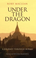 Under the Dragon: A Journey through Burma by Rory Maclean